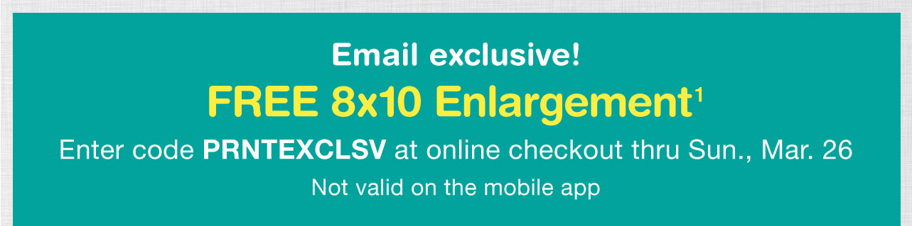 Email exclusive! FREE 8x10 Enlargement¹ Enter code PRNTEXCLSV at online checkout thru Sun., Mar. 26. Not valid on the mobile app