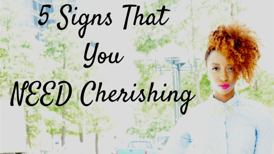 5 Signs ThatYouNEED Cherishing