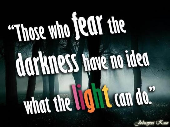 Fear dark, use light