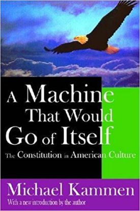 A Machine That Would Go of Itself: The Constitution in American Culture