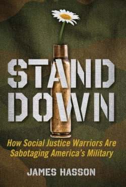 Stand Down: How Social Justice Warriors Are Sabotaging America's Military