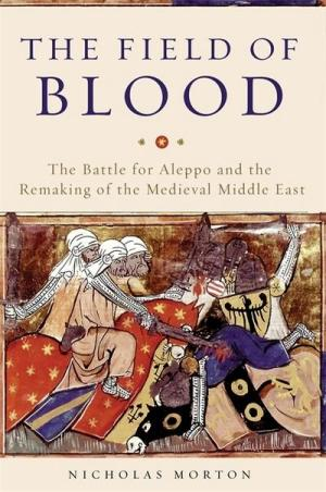 The Field of Blood: The Battle for Aleppo and the Remaking of the Medieval Middle East