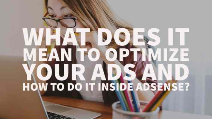 OPTIMIZE YOUR ADS AND HOW TO DO IT INSIDE ADSENSE
