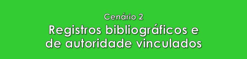 Cenário 2: Registros bibliográficos e de autoridade vinculados