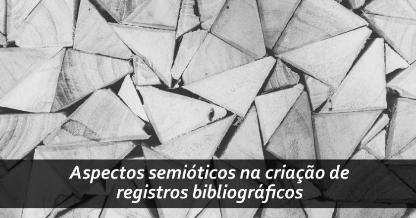 Tratamento descritivo e temático da informação: recomendações para estudos sobre aspectos semióticos na criação de registros bibliográficos