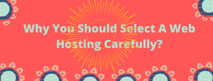 Why you should select web hosting carefully ?