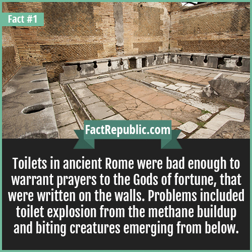1. Roman Toilets-Toilets in ancient Rome were bad enough to warrant prayers to the Gods of fortune, that were written on the walls. Problems included toilet explosion from the methane buildup and biting creatures emerging from below.