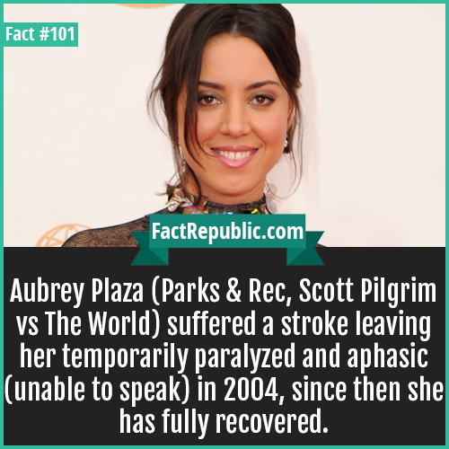 101. Aubrey Plaza-Aubrey Plaza (Parks & Rec, Scott Pilgrim vs The World) suffered a stroke leaving her temporarily paralyzed and aphasic (unable to speak) in 2004. Since then she has fully recovered.