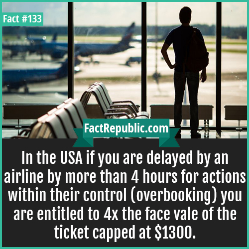 133. USA flight delayed charge-In the USA if you are delayed by an airline by more than 4 hours for actions within their control (overbooking) you are entitled to 4x the face vale of the ticket capped at $1300.