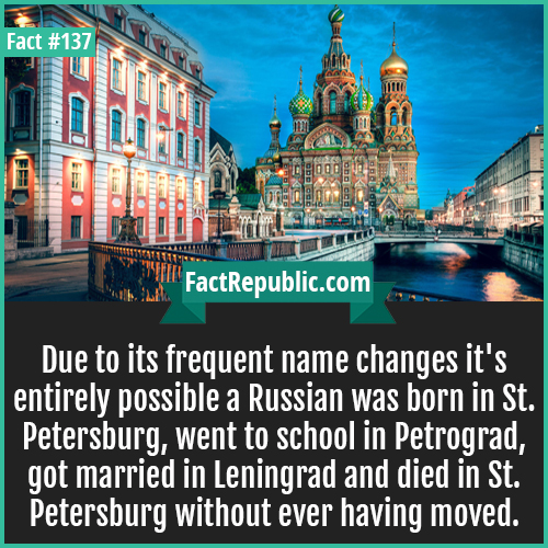 137. St Petersburg Name Change-Due to its frequent name changes it's entirely possible a Russian was born in St. Petersburg, went to school in Petrograd, got married in Leningrad and died in St. Petersburg without ever having moved.