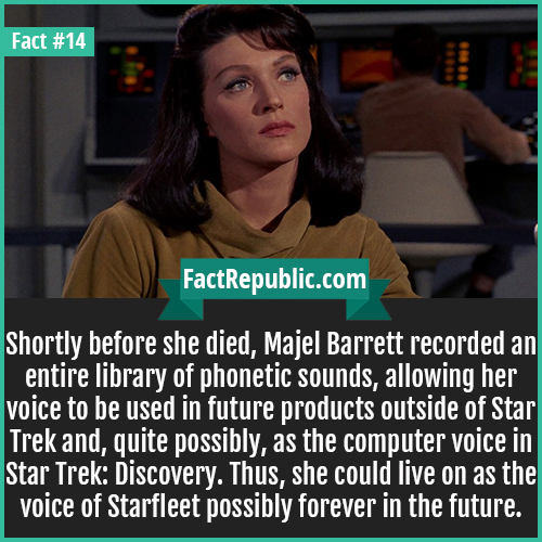 14. Majel Barrett-Shortly before she died, Majel Barrett recorded an entire library of phonetic sounds, allowing her voice to be used in future products outside of Star Trek and, quite possibly, as the computer voice in Star Trek: Discovery. Thus, she could live on as the voice of Starfleet possibly forever in the future.