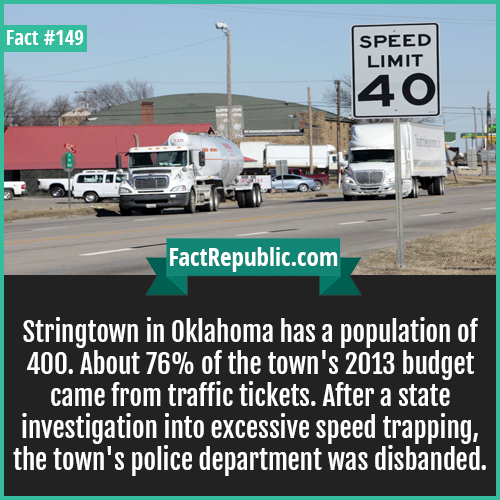 149-Stringtown-oklahoma-speed-trapping-Stringtown in Oklahoma has a population of 400. About 76% of the town's 2013 budget came from traffic tickets. After a state investigation into excessive speed trapping, the town's police department was disbanded.