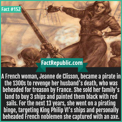 152. Jeanne Di Clisson-A French woman, Jeanne de Clisson, became a pirate in the 1300s to revenge her husband's death, who was beheaded for treason by France. She sold her family's land to buy 3 ships and painted them black with red sails. For the next 13 years, she went on a pirating binge, targeting King Philip VI's ships and personally beheaded French noblemen she captured with an axe.