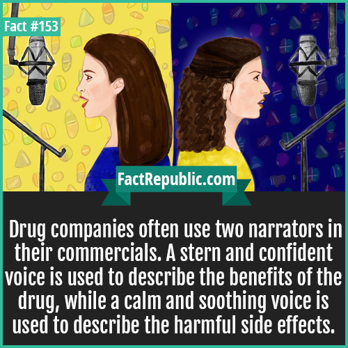 153. Different Voice Narrator-Drug companies often use two narrators in their commercials. A stern and confident voice is used to describe the benefits of the drug, while a calm and soothing voice is used to describe the harmful side effects.