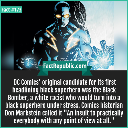 173-Racist superhero DC-DC Comics' original candidate for its first headlining black superhero was the Black Bomber, a white racist who would turn into a black superhero under stress. Comics historian Don Markstein called it