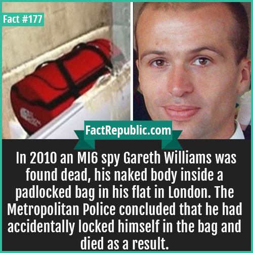 177. MI6 spy williams-MI6 spy williams-In 2010 an MI6 spy Gareth Williams was found dead, his naked body inside a padlocked bag in his flat in London. The Metropolitan Police concluded that he had accidentally locked himself in the bag and died as a result.