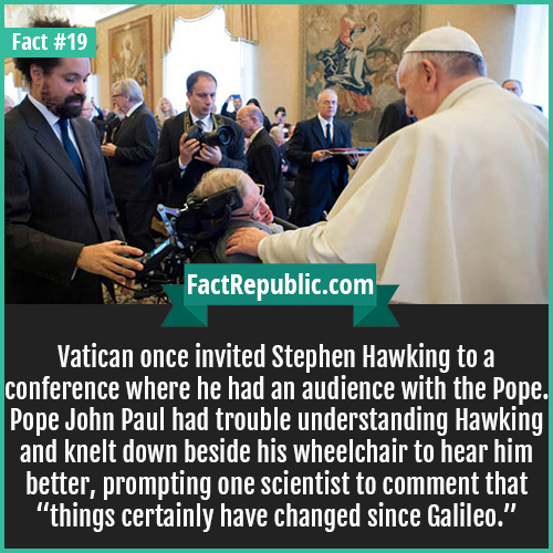 19. Pope Hawking-Vatican once invited Stephen Hawking to a conference where he had an audience with the Pope. Pope John Paul had trouble understanding Hawking and knelt down beside his wheelchair to hear him better, prompting one scientist to comment that 'things certainly have changed since Galileo.'