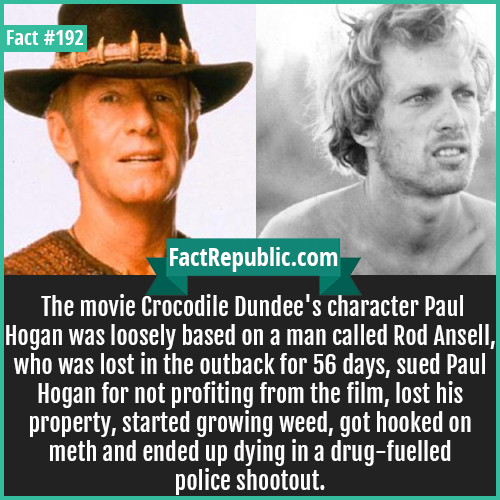 192. crocodile dundee-The movie Crocodile Dundee's character Paul Hogan was loosely based on a man called Rod Ansell, who was lost in the outback for 56 days, sued Paul Hogan for not profiting from the film, lost his property, started growing weed, got hooked on meth and ended up dying in a drug-fuelled police shootout.