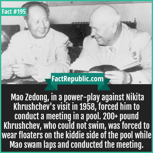 195. Mao Nikita-Mao Zedong, in a power-play against Nikita Khrushchev's visit in 1958, forced him to conduct a meeting in a pool. 200+ pound Khrushchev, who could not swim, was forced to wear floaters on the kiddie side of the pool while Mao swam laps and conducted the meeting.