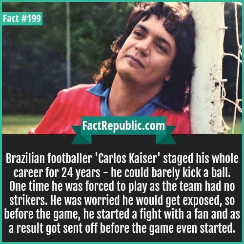 199-carlos kaiser-Brazilian footballer 'Carlos Kaiser' staged his whole career for 24 years - he could barely kick a ball. One time he was forced to play as the team had no strikers. He was worried he would get exposed, so before the game, he started a fight with a fan and as a result got sent off before the game even started.
