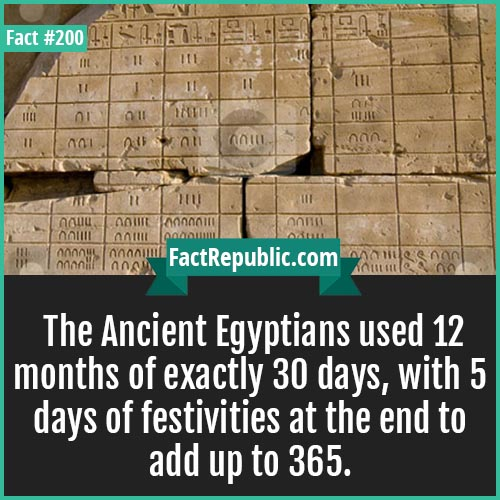 200. ancient egyptian-The Ancient Egyptians used 12 months of exactly 30 days, with 5 days of festivities at the end to add up to 365.