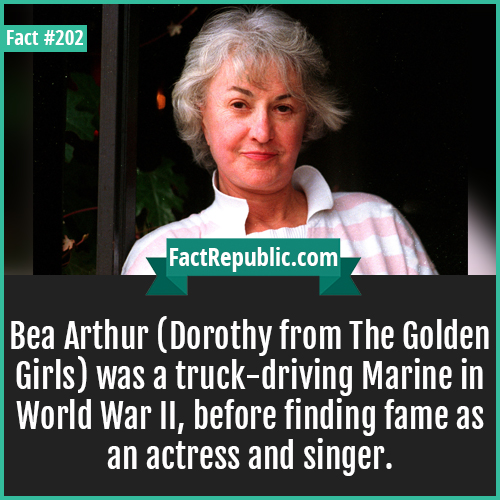 202. Bea arthur-Bea Arthur (Dorothy from The Golden Girls) was a truck-driving Marine in World War II, before finding fame as an actress and singer.