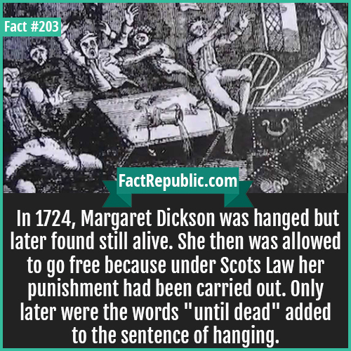 203. Margaret Dickson-In 1724, Margaret Dickson was hanged but later found still alive. She then was allowed to go free because under Scots Law her punishment had been carried out. Only later were the words 'until dead' added to the sentence of hanging.