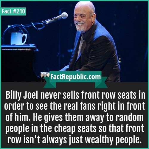 210. Billy joel-Billy Joel never sells front row seats in order to see the real fans right in front of him. He gives them away to random people in the cheap seats so that front row isn't always just wealthy people.