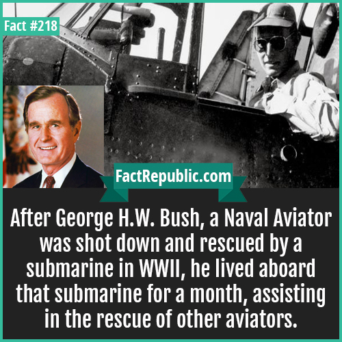 218. GHW Bush-After George H.W. Bush, a Naval Aviator was shot down and rescued by a submarine in WWII, he lived aboard that submarine for a month, assisting in the rescue of other aviators.