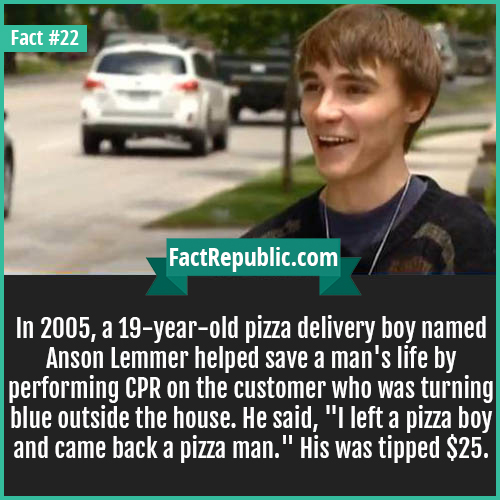22. Anson Lemmer-In 2005, a 19-year-old pizza delivery boy named Anson Lemmer helped save a man's life by performing CPR on the customer who was turning blue outside the house. He said, 'I left a pizza boy and came back a pizza man.' He was tipped $25.