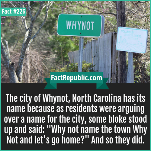 226. whynot-The city of Whynot, North Carolina has it's name because as residents were arguing over a name for the city, some bloke stood up and said: 'Why not name the town Why Not and let's go home?' And so they did.