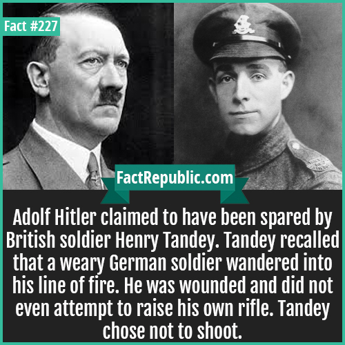 227. Henry Tandey and Hiler-Adolf Hitler claimed to have been spared by British soldier Henry Tandey. Tandey recalled that a weary German soldier wandered into his line of fire. He was wounded and did not even attempt to raise his own rifle. Tandey chose not to shoot.