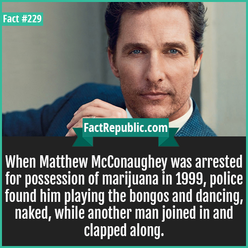 229. matthew McCo-When Matthew McConaughey was arrested for possession of marijuana in 1999, police found him playing the bongos and dancing, naked, while another man joined in and clapped along.