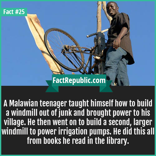 25-malawian-windmill-A Malawian teenager taught himself how to build a windmill out of junk and brought power to his village. He then went on to build a second, larger windmill to power irrigation pumps. He did this all from books he read in the library.