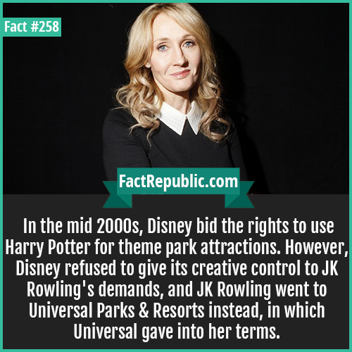 258. JK Rowling-In the mid 2000s, Disney bid the rights to use Harry Potter for theme park attractions. However, Disney refused to give its creative control to JK Rowling's demands, and JK Rowling went to Universal Parks & Resorts instead, in which Universal gave into her terms.