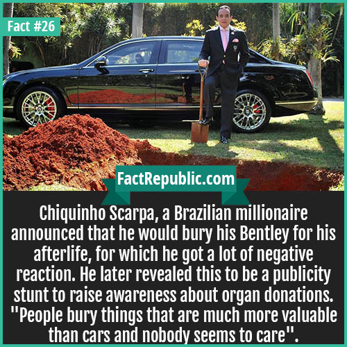 26. Chiquinho Scarpa-Chiquinho Scarpa, a Brazilian millionaire announced that he would bury his Bentley for his afterlife, for which he got a lot of negative reaction. He later revealed this to be a publicity stunt to raise awareness about organ donations. 'People bury things that are much more valuable than cars and nobody seems to care.'