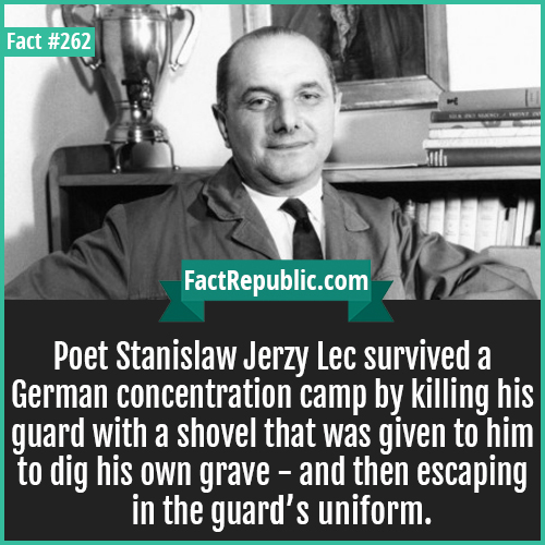 262-Poet jerzy-Poet Stanislaw Jerzy Lec survived a German concentration camp by killing his guard with a shovel that was given to him to dig his own grave and then escaping in the guard's uniform.