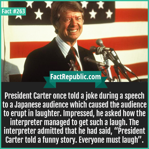 "263-Carter-President Carter once told a joke during a speech to a Japanese audience which caused the audience to erupt in laughter. Impressed, he asked how the interpreter managed to get such a laugh. The interpreter admitted that he had said, ""President Carter told a funny story. Everyone must laugh""."