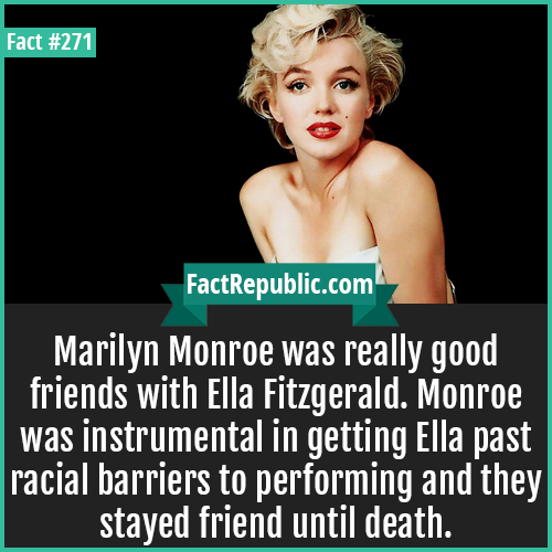 271. Marlynn-Marilyn Monroe was really good friends with Ella Fitzgerald. Monroe was instrumental in getting Ella past racial barriers to performing and they stayed friend until death.