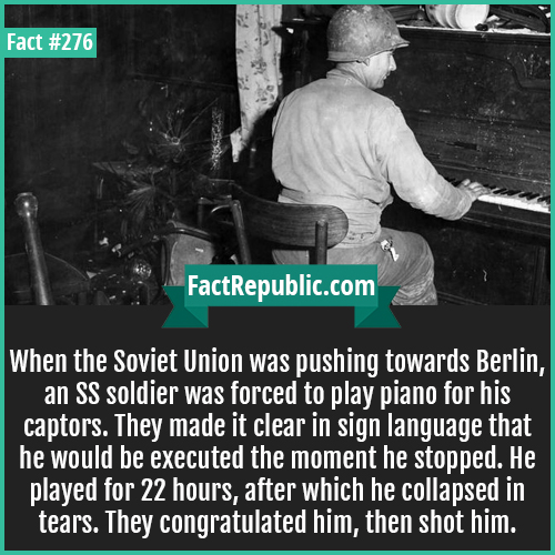 276. Forced piano-When the Soviet Union was pushing towards Berlin, an SS soldier was forced to play piano for his captors. They made it clear in sign language that he would be executed the moment he stopped. He played for 22 hours, after which he collapsed in tears. They congratulated him, then shot him.