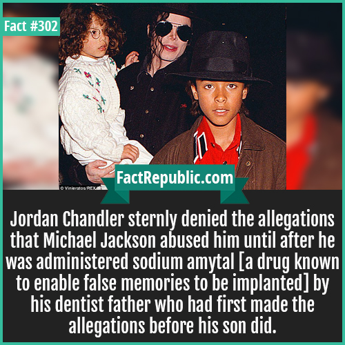 302. Jordan MJ-Jordan Chandler sternly denied the allegations that Michael Jackson abused him until after he was administered sodium amytal [a drug known to enable false memories to be implanted] by his dentist father who had first made the allegations before his son did.