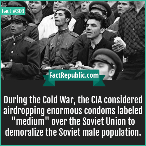 303. Coldwar condom-During the Cold War, the CIA considered airdropping enormous condoms labeled 'medium' over the Soviet Union to demoralize the Soviet male population.