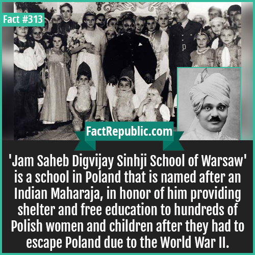 313-Jam saheb school-'Jam Saheb Digvijay Sinhji School of Warsaw' is a school in Poland that is named after an Indian Maharaja, in honor of him providing shelter and free education to hundreds of Polish women and children after they had to escape Poland due to the World War II.