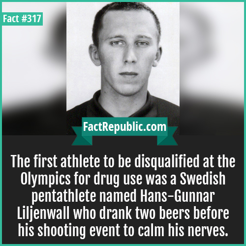 317-Pentathelete Hans-The first athlete to be disqualified at the Olympics for drug use was a Swedish pentathlete named Hans-Gunnar Liljenwall who drank two beers before his shooting event to calm his nerves.