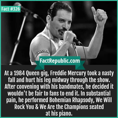 326-Freddie mercury-At a 1984 Queen gig, Freddie Mercury took a nasty fall and hurt his leg midway through the show. After convening with his bandmates, he decided it wouldn't be fair to fans to end it. In substantial pain, he performed Bohemian Rhapsody, We Will Rock You & We Are the Champions seated at his piano.