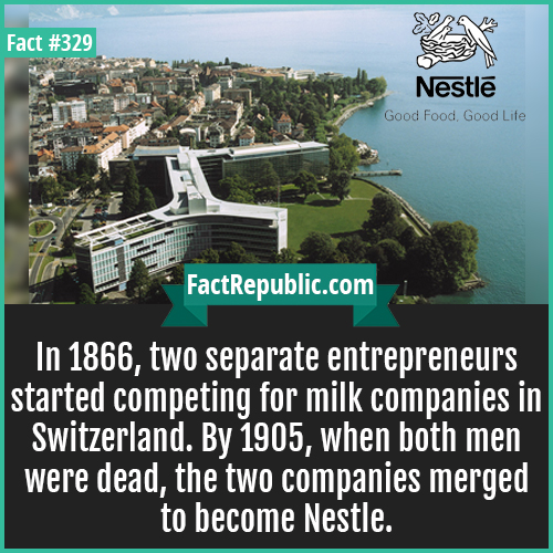 329. Nestle-In 1866, two separate entrepreneurs started competing for milk companies in Switzerland. By 1905, when both men were dead, the two companies merged to become Nestle.