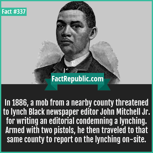337. John jr-In 1886, a mob from a nearby county threatened to lynch Black newspaper editor John Mitchell Jr. for writing an editorial condemning a lynching. Armed with two pistols, he then traveled to that same county to report on the lynching on-site.