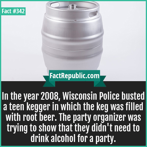 342. Keg-In the year 2008, Wisconsin Police busted a teen kegger in which the keg was filled with root beer. The party organizer was trying to show that they didn't need to drink alcohol for a party.