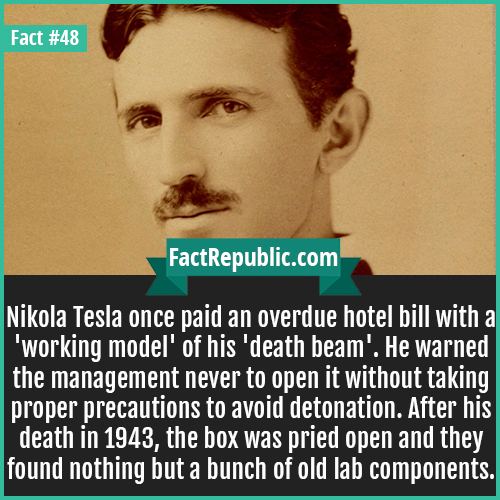 48-nikola-tesla-Nikola Tesla once paid an overdue hotel bill with a 'working model' of his 'death beam'. He warned the management never to open it without taking proper precautions to avoid detonation. After his death in 1943, the box was pried open and they found nothing but a bunch of old lab components.