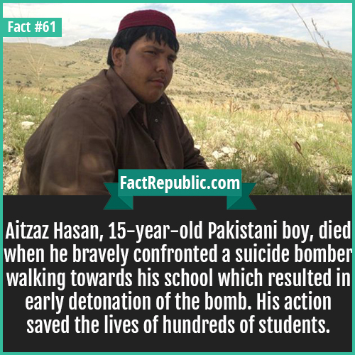 61. Aitzaz Hasan-Aitzaz Hasan, 15-year-old Pakistani boy, died when he bravely confronted a suicide bomber walking towards his school which resulted in early detonation of the bomb. His action saved the lives of hundreds of students.